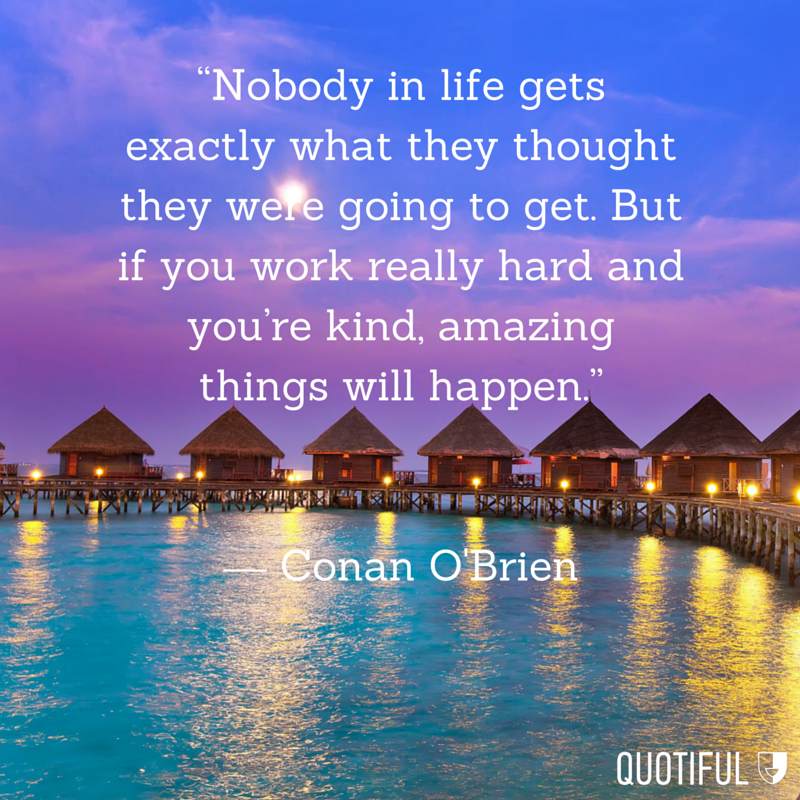 """Nobody in life gets exactly what they thought they were going to get. But if you work really hard and you're kind, amazing things with happen."" - Conan O'Brien"