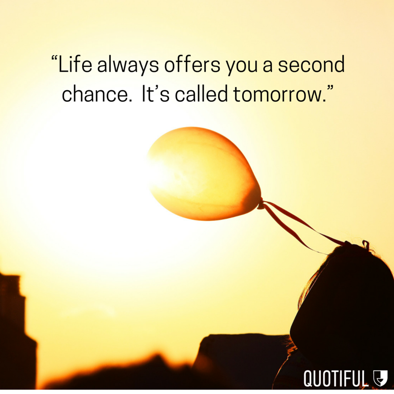 """Life always offer you a second chance. It's called tomorrow."""