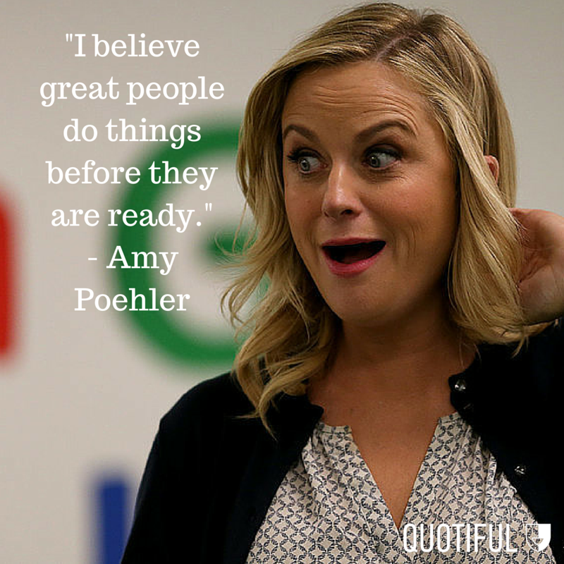"""I believe people do great things before they are ready."" - Amy Poehler"