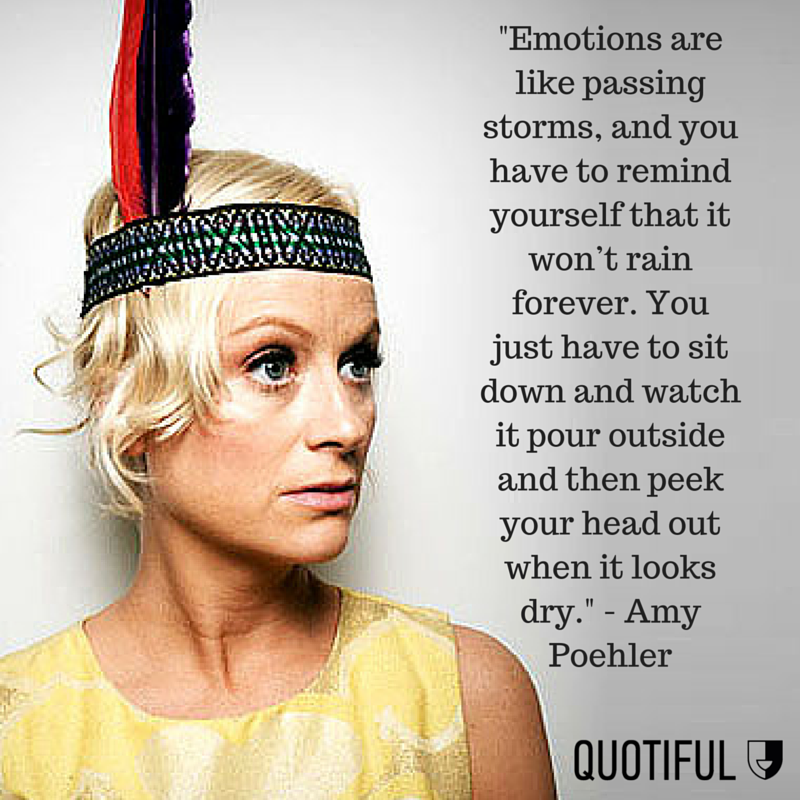 """Emotions are like passing storms, and you have to remind yourself that it won't rain forever. You just have to sit down and watch it pour outside and then peek your head out when it looks dry."" - Amy Poehler"