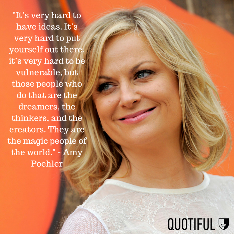 """It's very hard to have ideas. It's very hard to put yourself out there, it's very hard to be vulnerable, but those people who do that are the dreamers, the thinkers, and the creators. They are the magic people of the world."" - Amy Poehler"