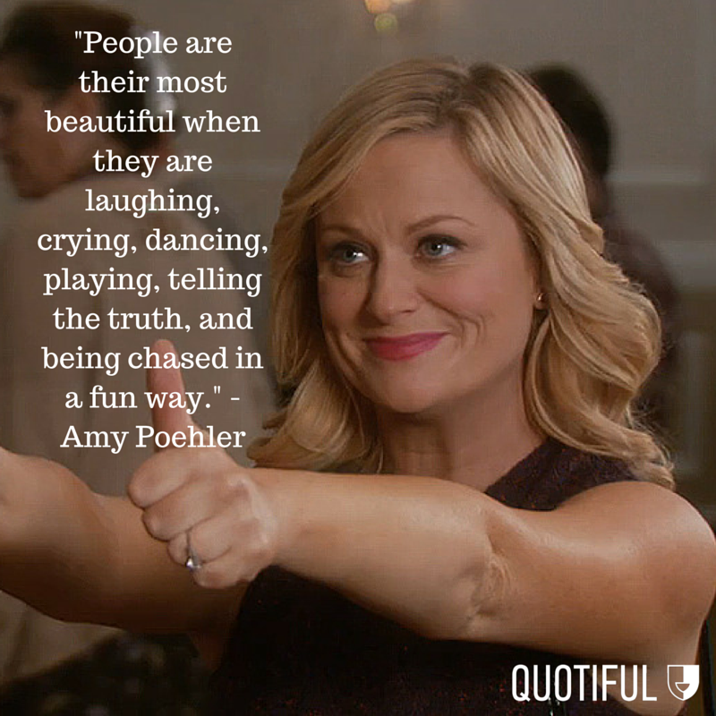 """People are their most beautiful when they are laughing, crying, dancing, playing, telling the truth, and being chased in a fun way."" - Amy Poehler"