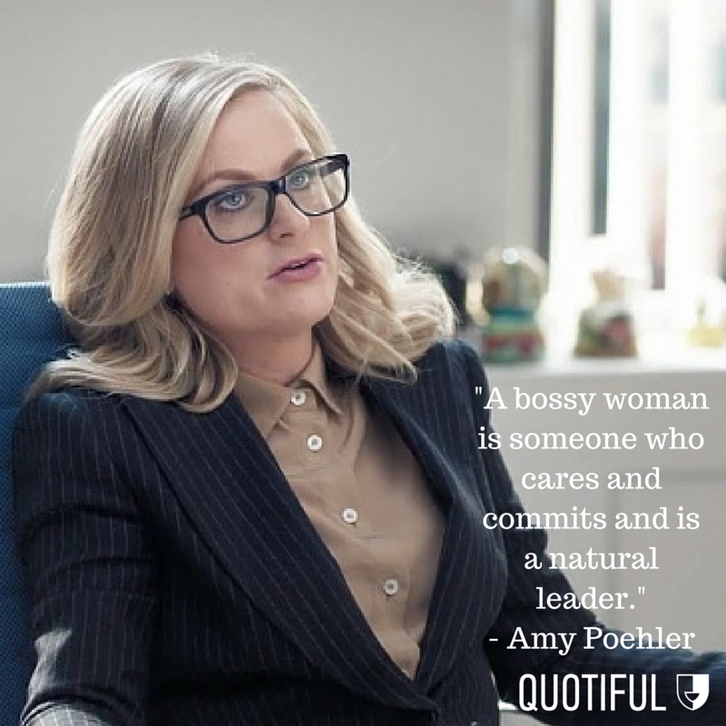 """A bossy woman is someone who cares and commits and is a natural leader."" - Amy Poehler"