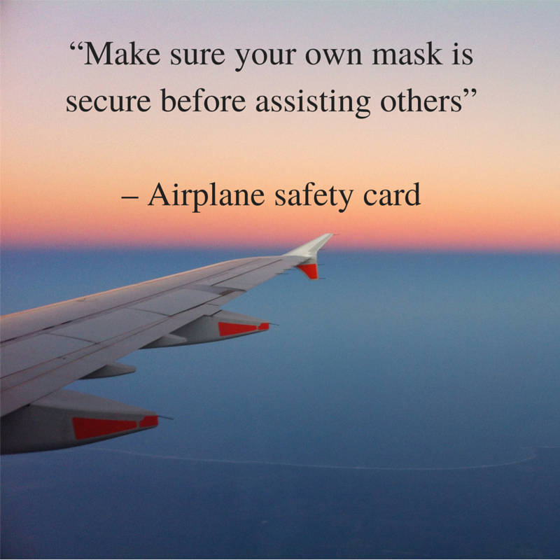 """Make sure your own mask is secure before assisting others"" - Airplane safety card"