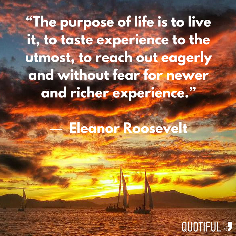 """The purpose of life is to live it, to taste experience to the utmost, to reach out eagerly and without fear for newer and richer experience."" - Eleanor Roosevelt"