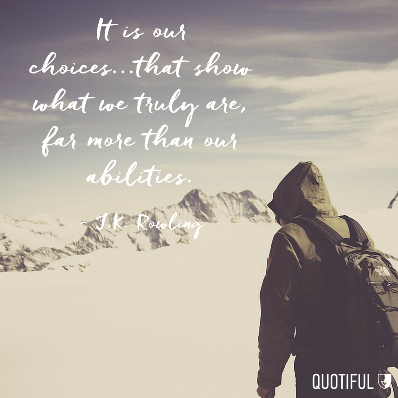 It is our choices...that show what we truly are, far more than our abilities. - J.K. Rowling