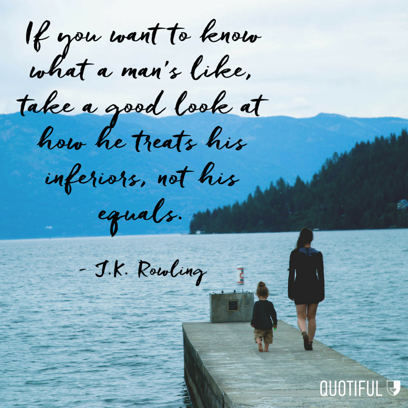 If you want to know what a man's like, take a good look at how he treats his inferiors, not his equals. - J.K. Rowling
