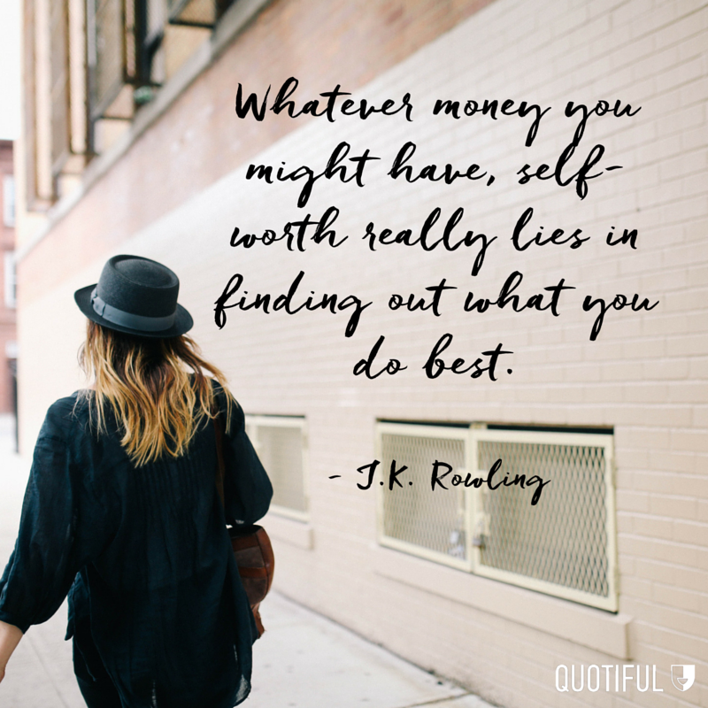 Whatever money you might have, self-worth really lies in finding out what you do best. - J.K. Rowling