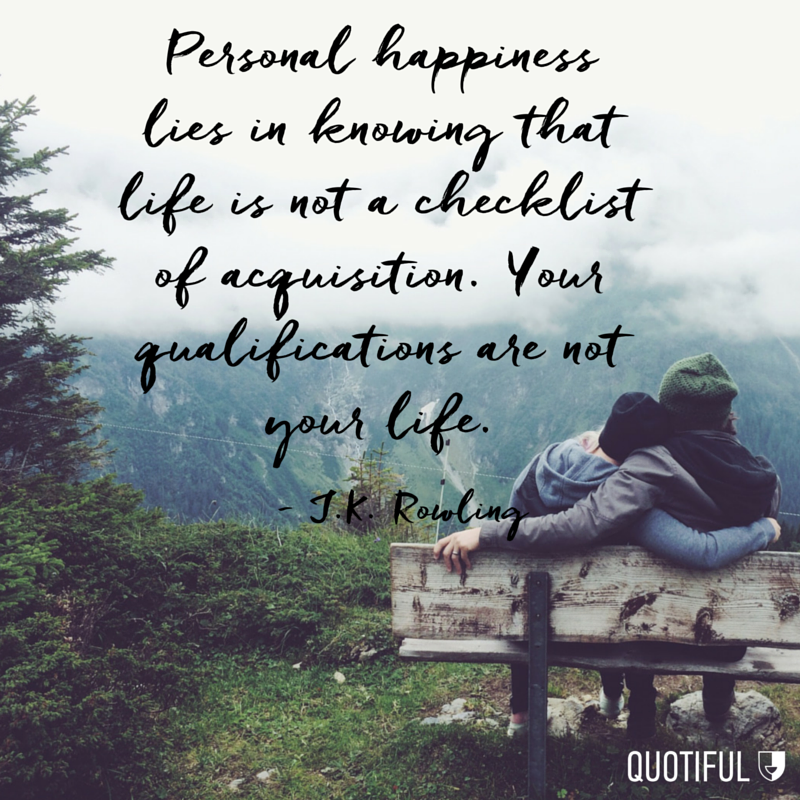 Personal happiness lies in knowing that life is not a checklist of acquisition. Your qualifications are not your life. - J.K. Rowling
