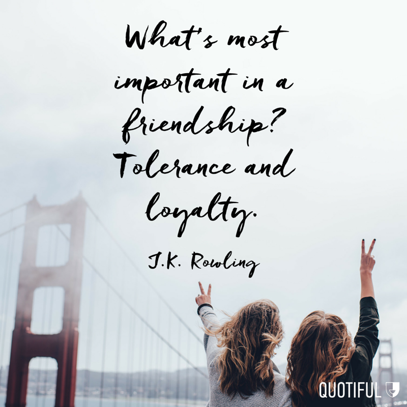 What's most important in a friendship? Tolerance and loyalty. - J.K. Rowling