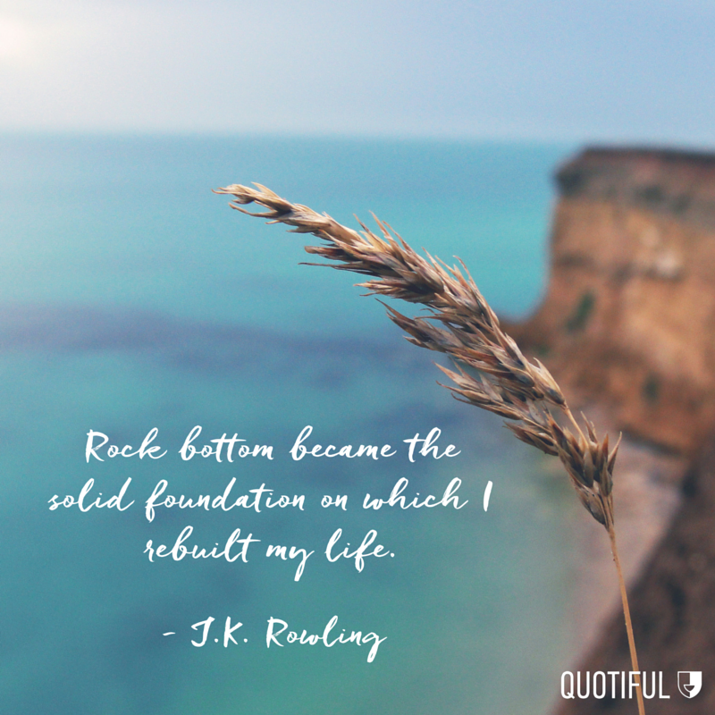 Rock bottom became the solid foundation on which I rebuilt my life. - J.K. Rowling