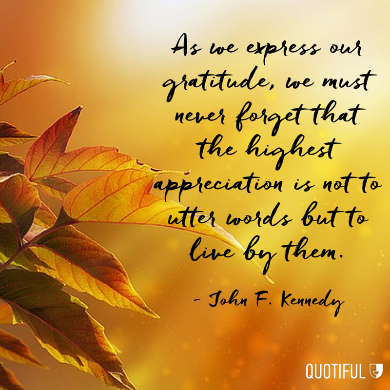 """As we express our gratitude, we must never forget that the highest appreciation is not to utter words but to live by them."" John F. Kennedy"
