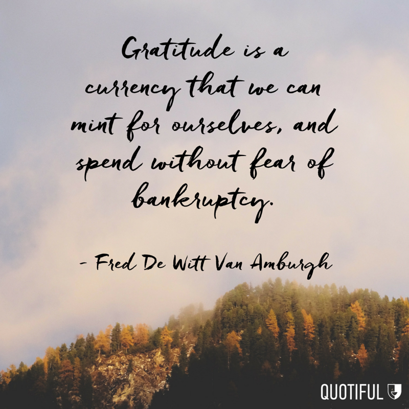 """Gratitude is a currency that we can mint for ourselves, and spend without fear of bankruptcy."" Fred De Witt Van Amburgh"
