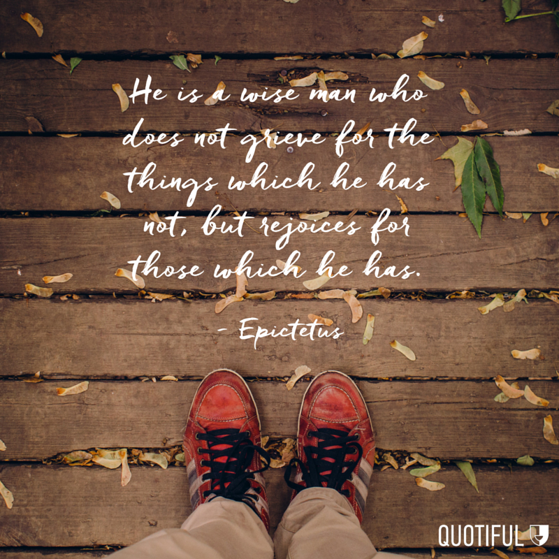 """He is a wise man who does not grieve for the things which he has not, but rejoices for those which he has."" Epictetus"