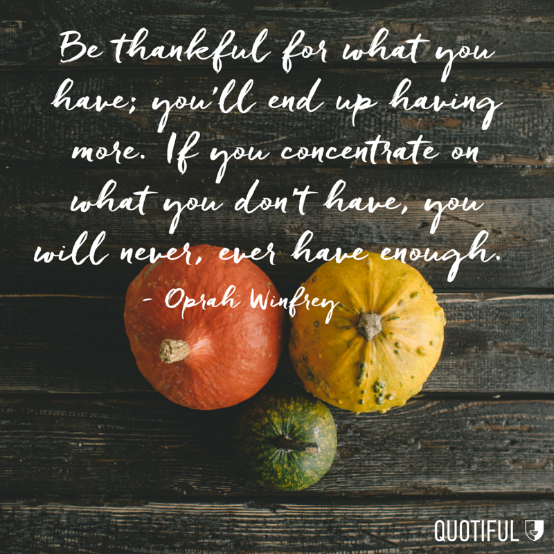 """Be thankful for what you have; you'll end up having more. If you concentrate on what you don't have, you will never, ever have enough."" Oprah Winfrey"