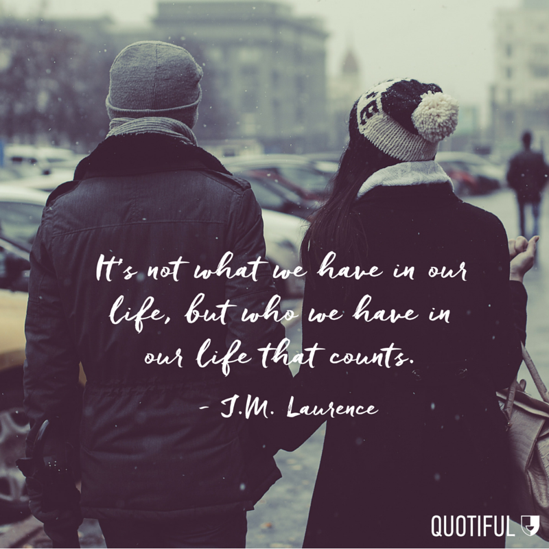 """It's not what we have in our life, but who we have in our life that counts."" - J.M. Laurence"