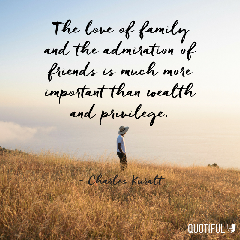 """The love of family and the admiration of friends is much more important than wealth and privilege."" - Charles Kuralt"