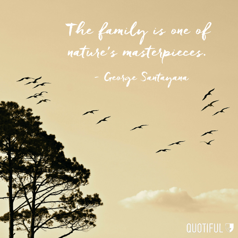 """The family is one of nature's masterpieces."" - George Santayana"