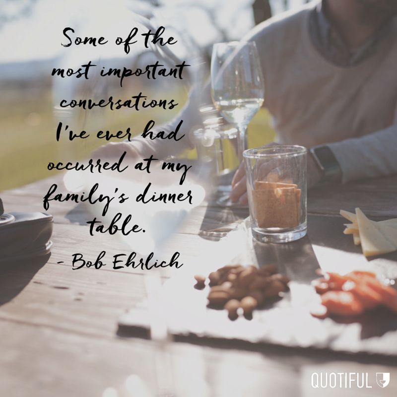 """""""Some of the most important conversations I've ever had occurred at my family's dinner table."""" -Bob Ehrlich"""