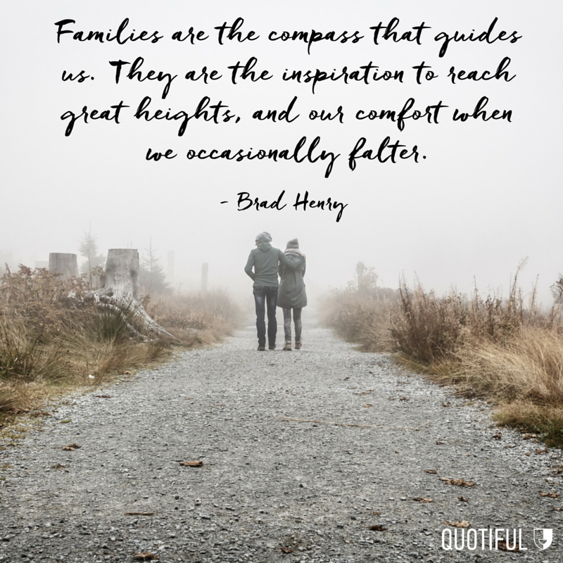 """""""Families are the compass that guides us. They are the inspiration to reach great heights, and our comfort when we occasionally falter.""""- Brad Henry"""