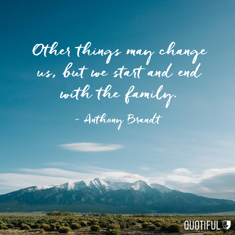 """Other things may change us, but we start and end with the family"" - Anthony Brandt"