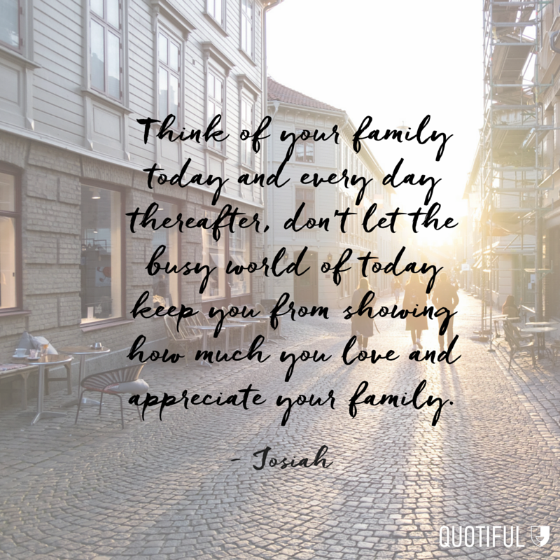 """Think of your family today and every day thereafter, don't let the busy world of today keep you from showing how much you love and appreciate your family."" - Josiah"