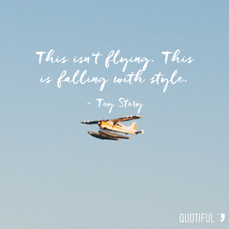 """This isn't flying. This is falling with style."" - Toy Story"