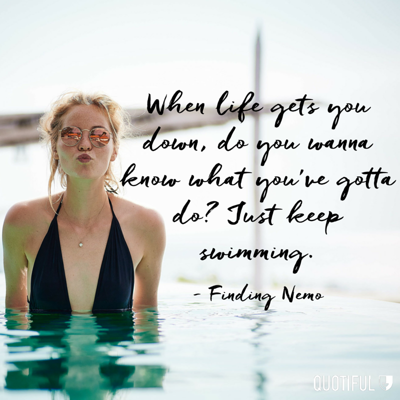 """When life gets you down, do you wanna know what you've gotta do? Just keep swimming."" - Finding Nemo"