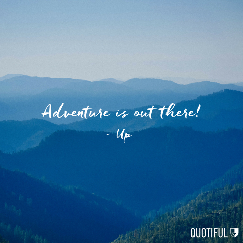 """Adventure is out there."" - Up"