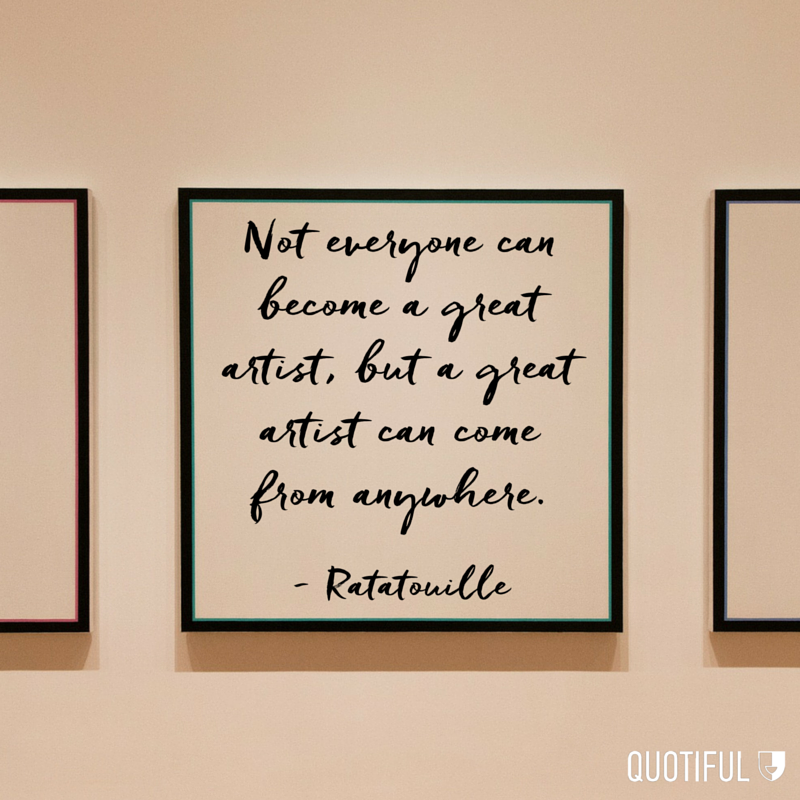 """Not everyone can become a great artist, but a great artist can come from anywhere."" –Ratatouille"