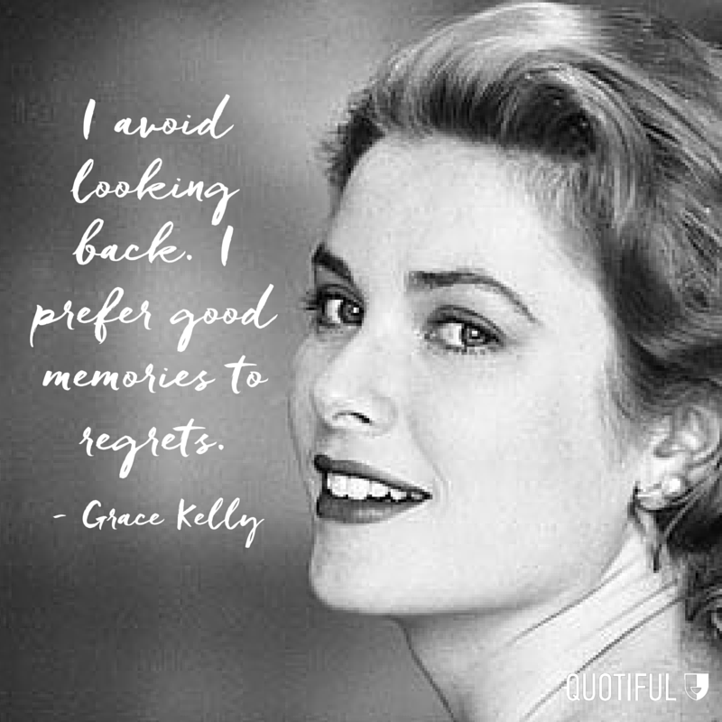 """I avoid looking back. I prefer good memories to regrets."" - Grace Kelly"