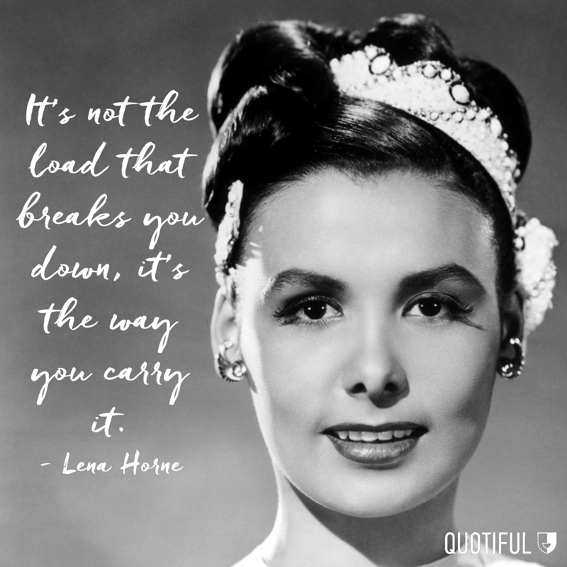 """It's not the load that breaks you down, it's the way you carry it."" - Lena Horne"