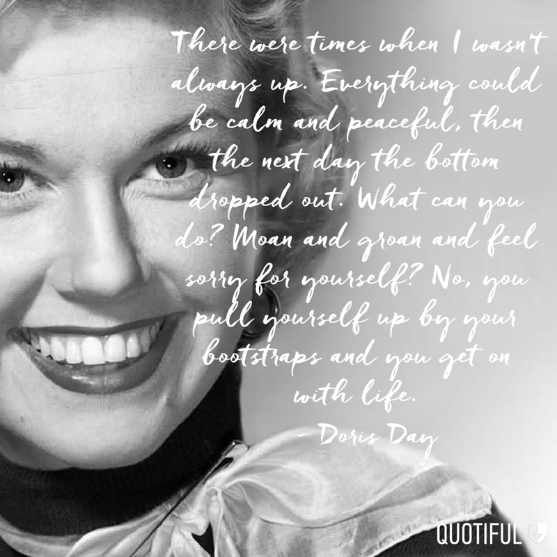 """There were times when I wasn't always up. Everything could be calm and peaceful, then the next day the bottom dropped out. What can you do? Moan and groan and feel sorry for yourself? No, you pull yourself up by your bootstraps and you get on with life."" - Doris Day"