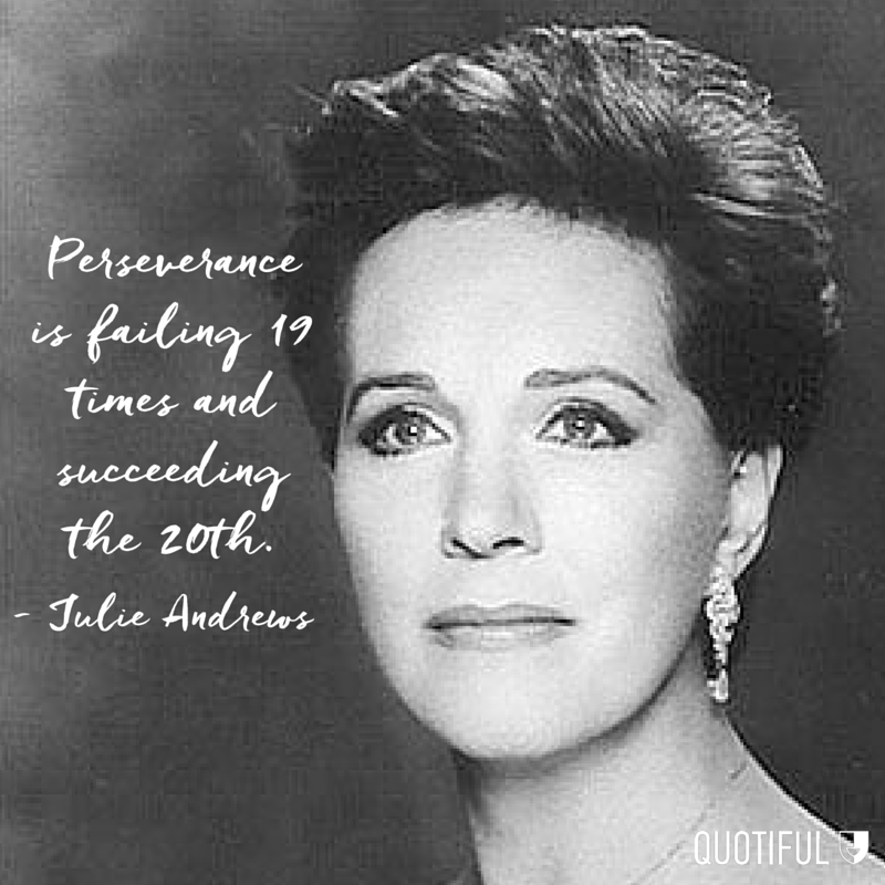 """Perseverance is failing 19 times and succeeding the 20th."" - Julie Andrews"
