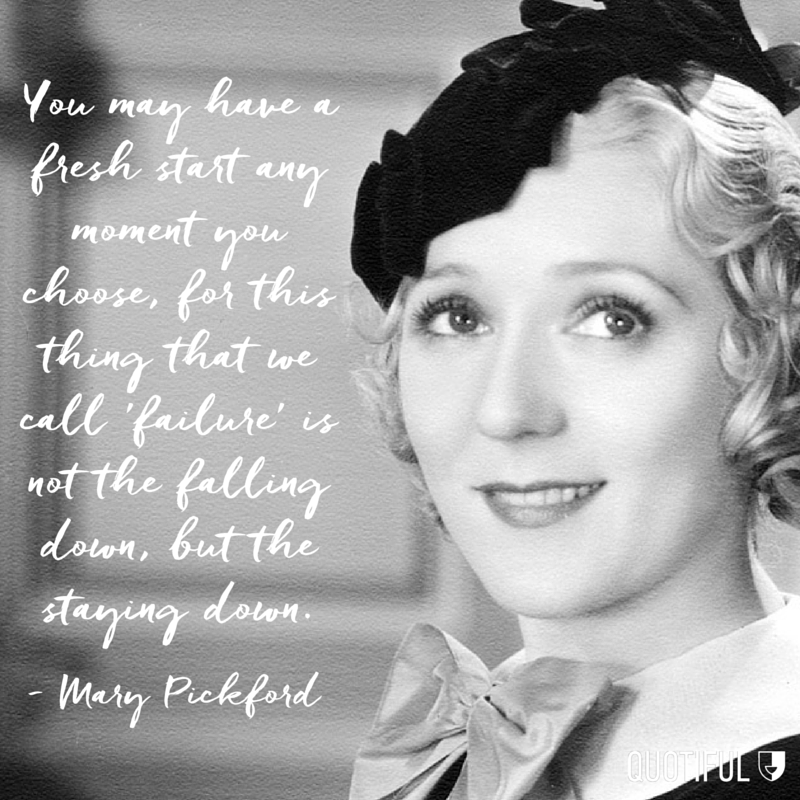 """You may have a fresh start any moment you choose, for this thing that we call 'failure' is not the falling down, but the staying down."" - Mary Pickford"