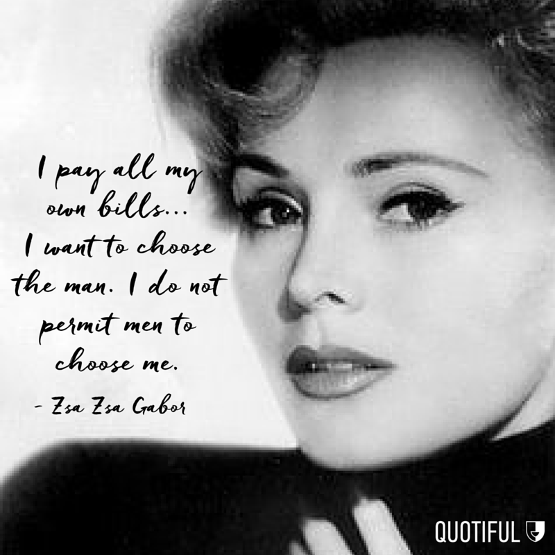 """I pay all my own bills... I want to choose the man. I do not permit men to choose me."" - Zsa Zsa Gabor"