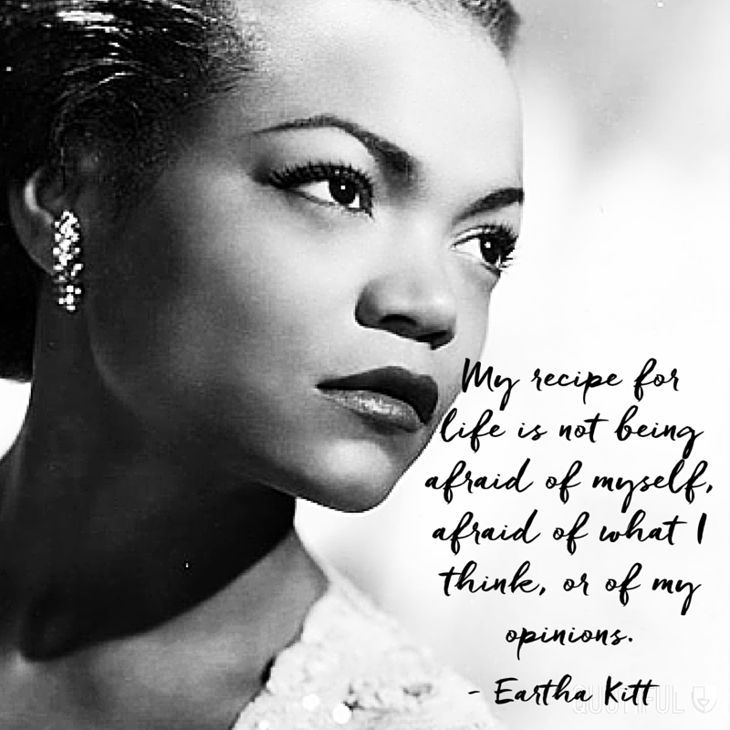 """My recipe for life is not being afraid of myself, afraid of what I think, or of my opinions."" - Eartha Kitt"