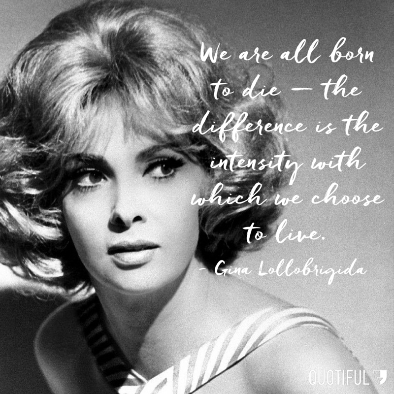 """We are all born to die — the difference is the intensity with which we choose to live."" - Gina Lollobrigida"