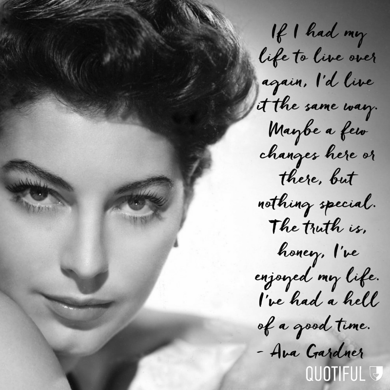 """If I had my life to live over again, I'd live it the same way. Maybe a few changes here or there, but nothing special. The truth is, honey, I've enjoyed my life. I've had a hell of a good time."" - Ava Gardner"