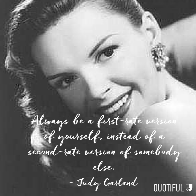 """Always be a first-rate version of yourself, instead of a second-rate version of somebody else."" - Judy Garland"