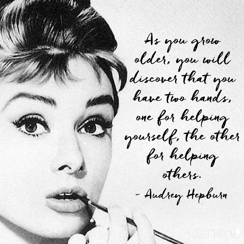 """As you grow older, you will discover that you have two hands, one for helping yourself, the other for helping others."" - Audry Hepburn"