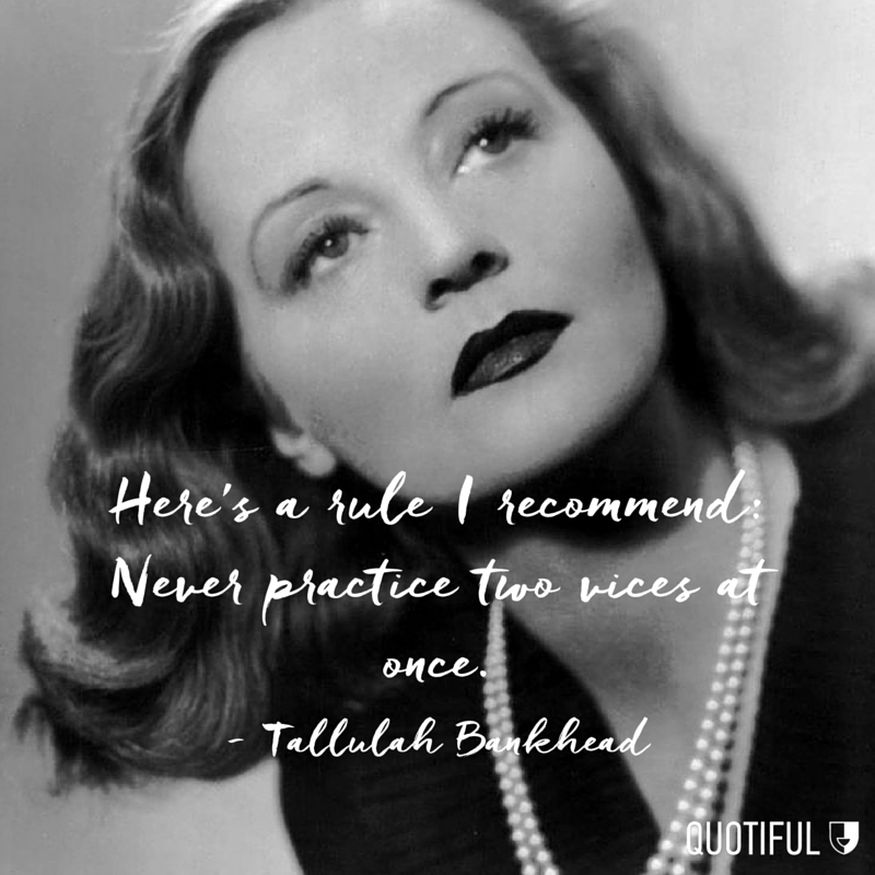 """Here's a rule I recommend: Never practice two vices at once."" - Tallulah Bankhead"