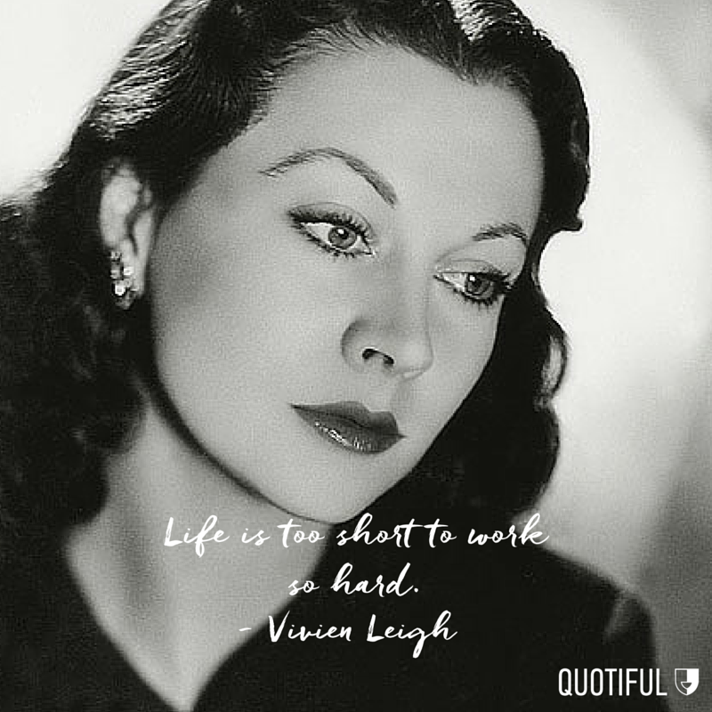 """Life is too short to work so hard."" - Vivien Leigh"