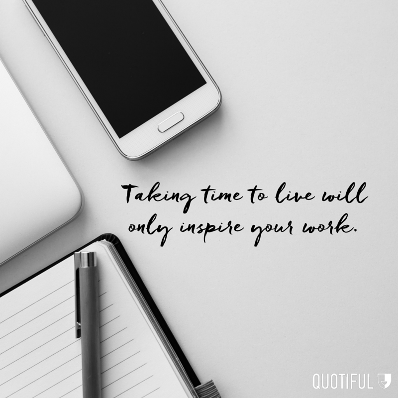 """Taking time to live will only inspire your work."""