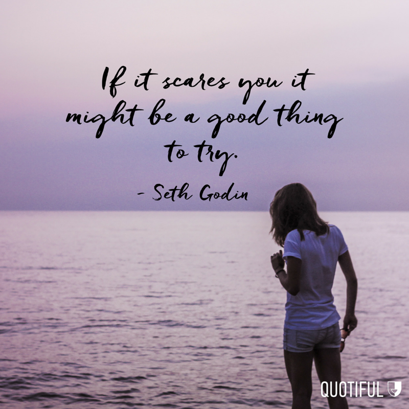 """If it scares you it might be a good thing to try."" - Seth Godin"