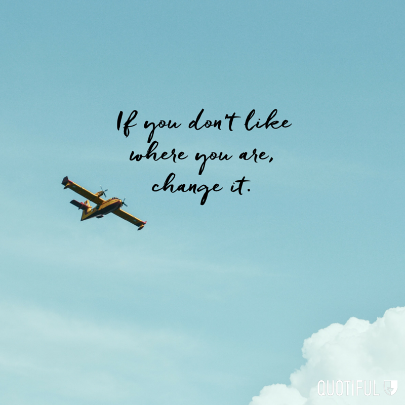 """If you don't like where you are, change it."""