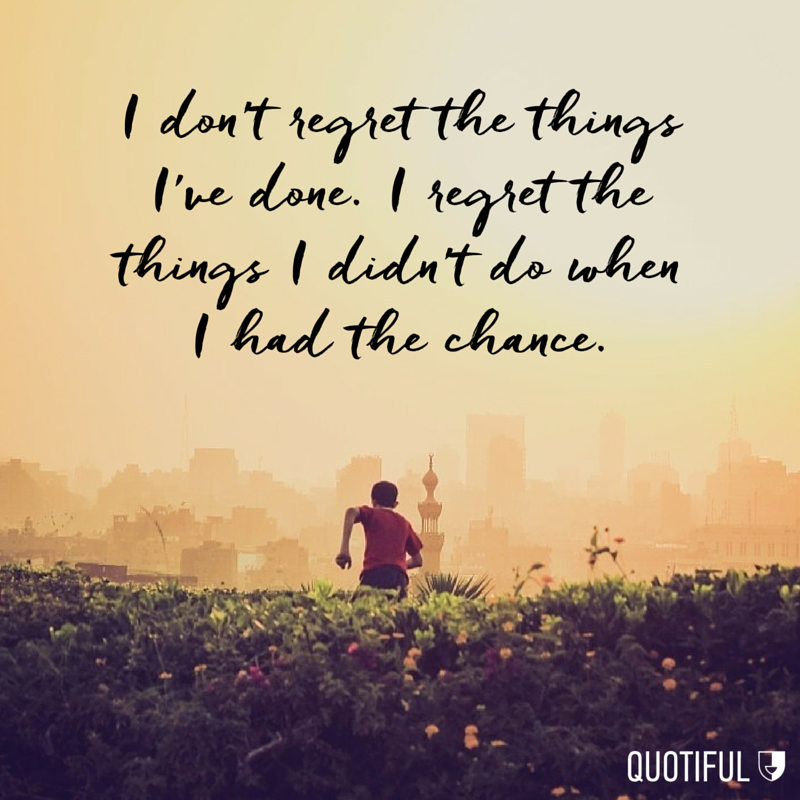 """I don't regret the things I've done. I regret the things I didn't do when I had the chance."""