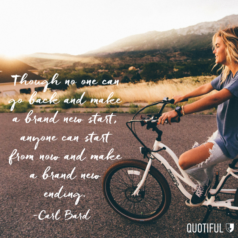 """Though no one can go back and make a brand new start, anyone can start from now and make a brand new ending."" - Carl Bard"