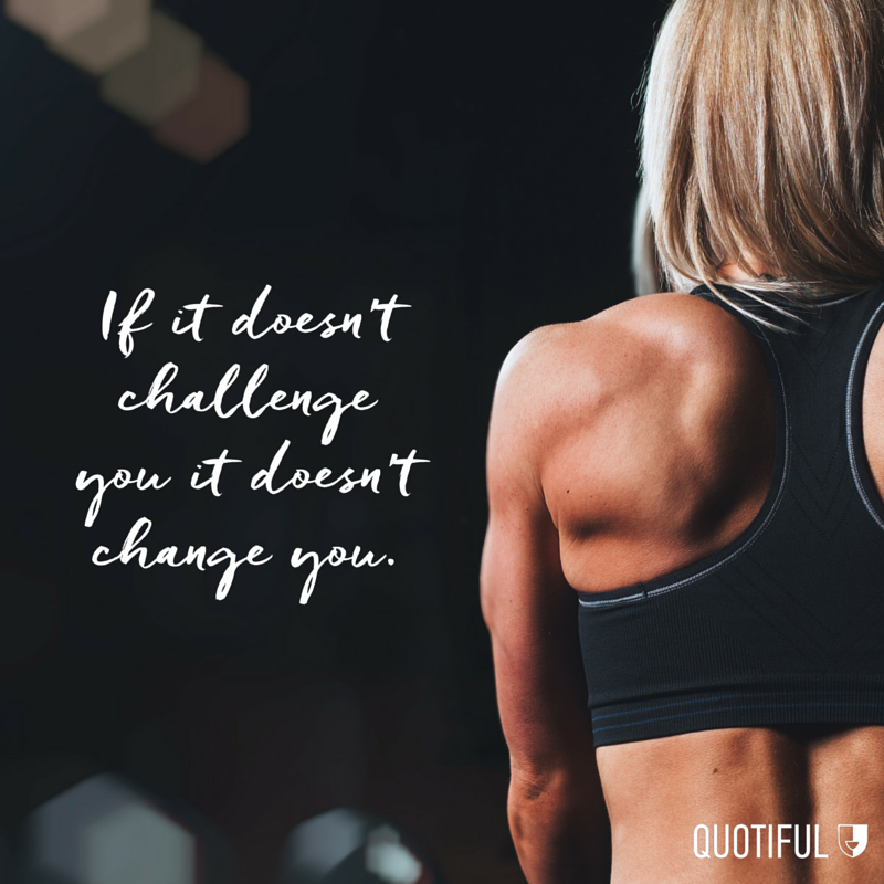 """If it doesn't challenge you it doesn't change you."""