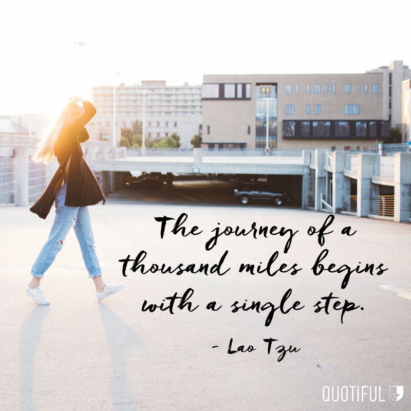 """The journey of a thousand miles begins with a single step."" - Lao Tzu"